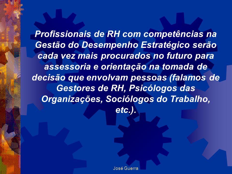 José Guerra Profissionais de RH com competências na Gestão do Desempenho Estratégico serão cada vez mais procurados no futuro para assessoria e orient