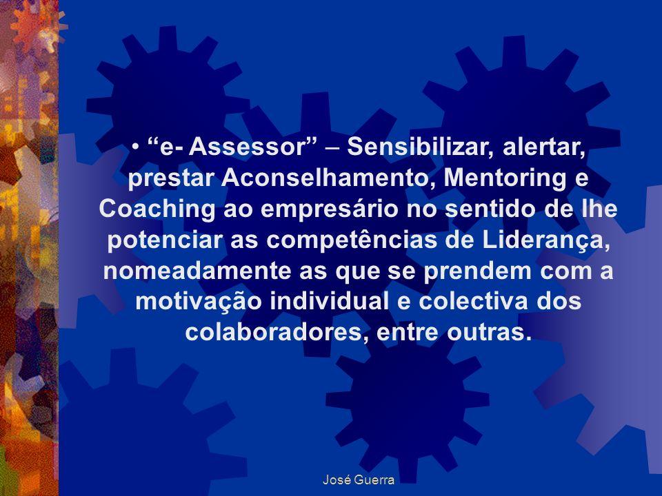 José Guerra e- Assessor – Sensibilizar, alertar, prestar Aconselhamento, Mentoring e Coaching ao empresário no sentido de lhe potenciar as competência