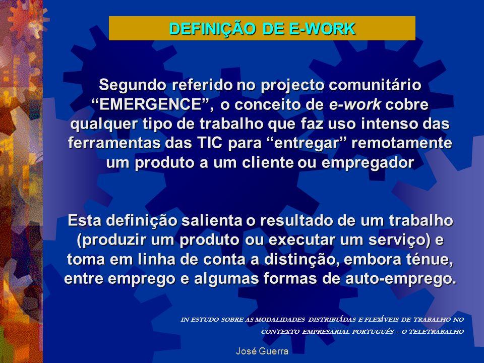 José Guerra DEFINIÇÃO DE E-WORK Segundo referido no projecto comunitário EMERGENCE, o conceito de e-work cobre qualquer tipo de trabalho que faz uso i