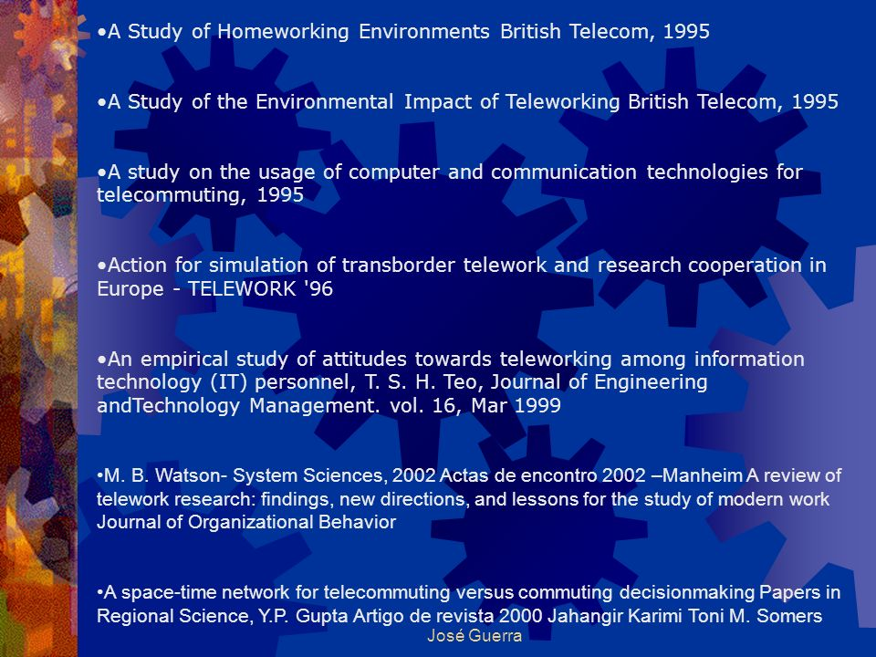 José Guerra A Study of Homeworking Environments British Telecom, 1995 A Study of the Environmental Impact of Teleworking British Telecom, 1995 A study