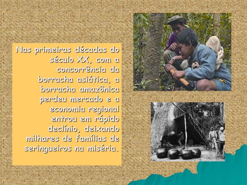 Nas primeiras décadas do século XX, com a concorrência da borracha asiática, a borracha amazônica perdeu mercado e a economia regional entrou em rápido declínio, deixando milhares de famílias de seringueiros na miséria.