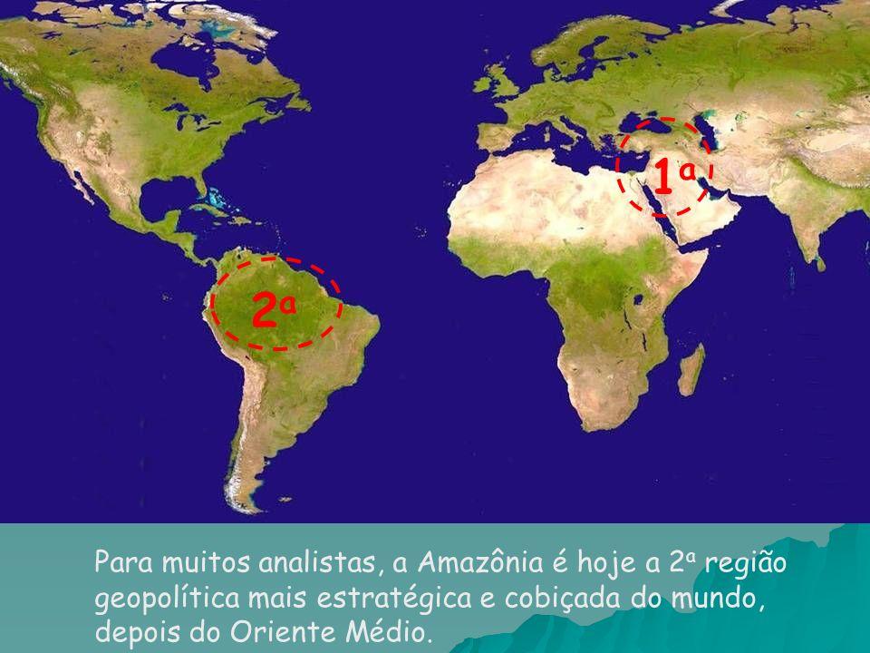 Para muitos analistas, a Amazônia é hoje a 2 a região geopolítica mais estratégica e cobiçada do mundo, depois do Oriente Médio.