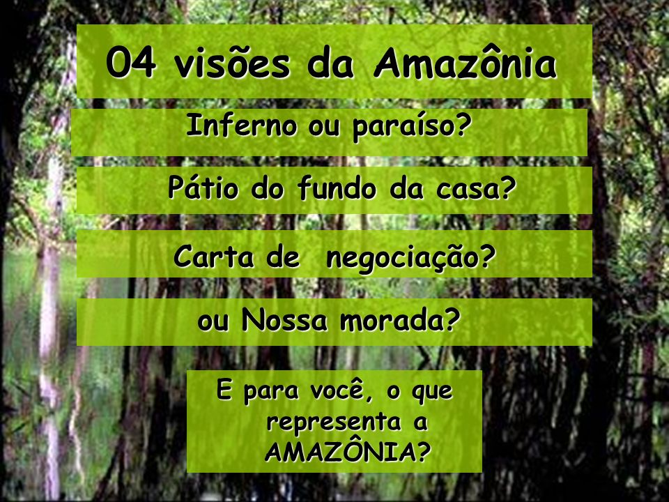 04 visões da Amazônia E para você, o que representa a AMAZÔNIA? Inferno ou paraíso? ou Nossa morada? Carta de negociação? Pátio do fundo da casa?
