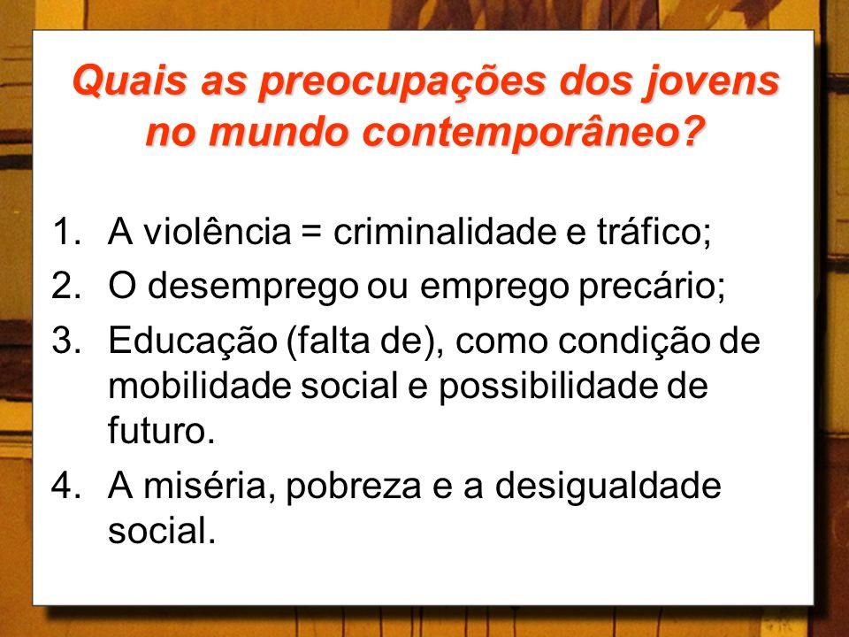 Quais as preocupações dos jovens no mundo contemporâneo? 1.A violência = criminalidade e tráfico; 2.O desemprego ou emprego precário; 3.Educação (falt