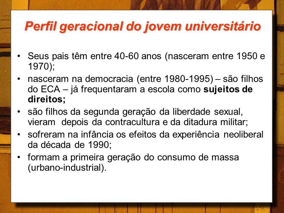 Perfil geracional do jovem universitário Seus pais têm entre 40-60 anos (nasceram entre 1950 e 1970); nasceram na democracia (entre 1980-1995) – são f