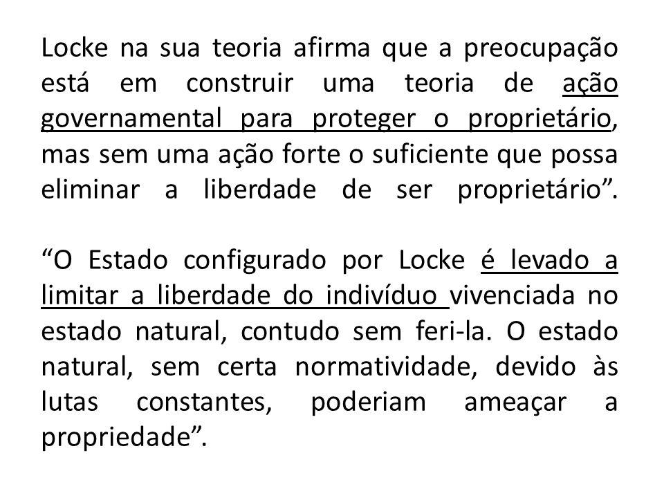 Locke na sua teoria afirma que a preocupação está em construir uma teoria de ação governamental para proteger o proprietário, mas sem uma ação forte o