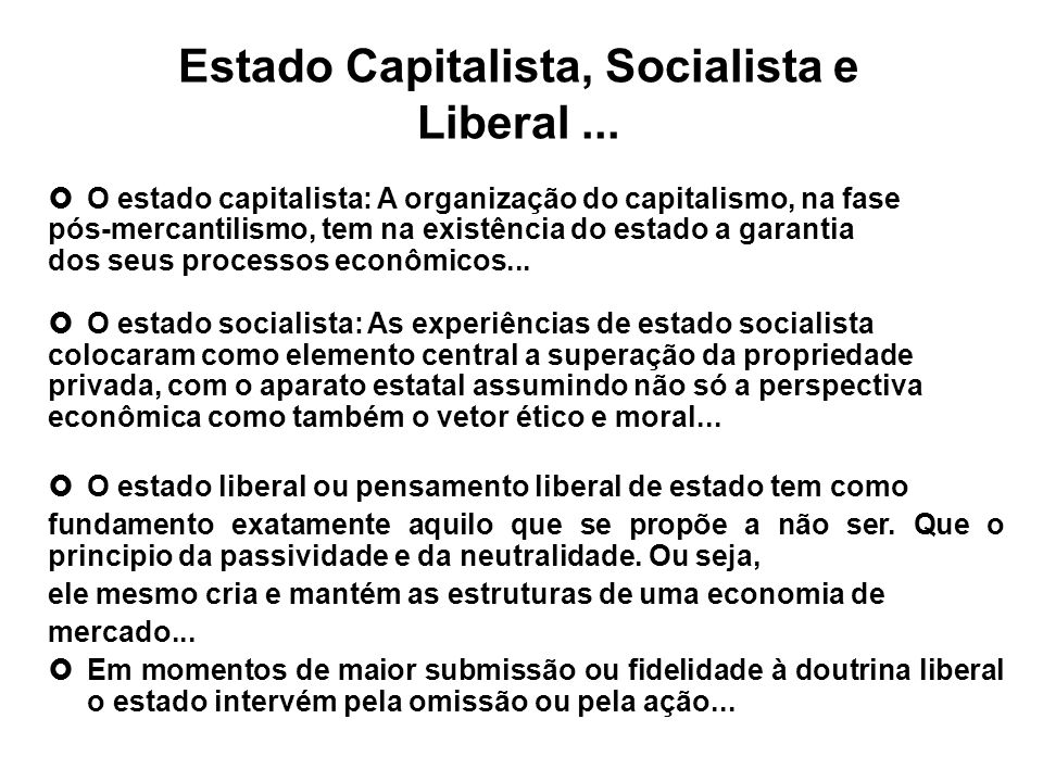 Estado Capitalista, Socialista e Liberal... O estado capitalista: A organização do capitalismo, na fase pós-mercantilismo, tem na existência do estado