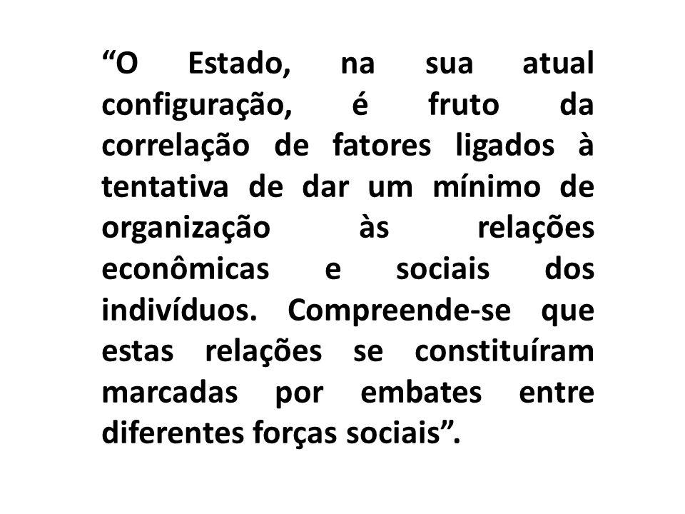 O Estado, na sua atual configuração, é fruto da correlação de fatores ligados à tentativa de dar um mínimo de organização às relações econômicas e soc