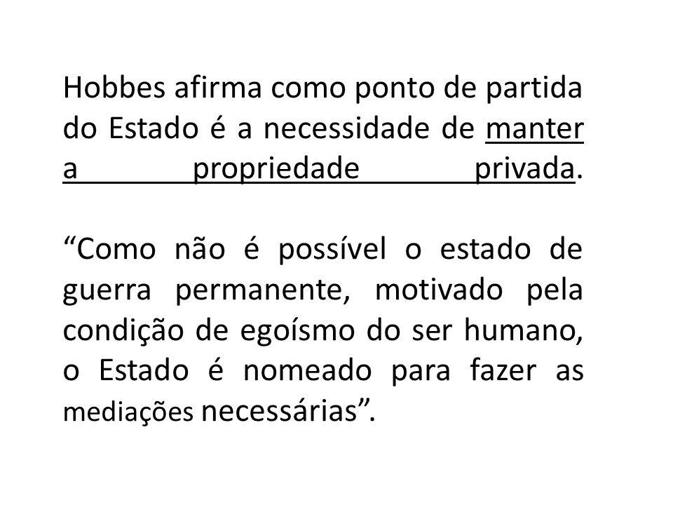 Hobbes afirma como ponto de partida do Estado é a necessidade de manter a propriedade privada. Como não é possível o estado de guerra permanente, moti