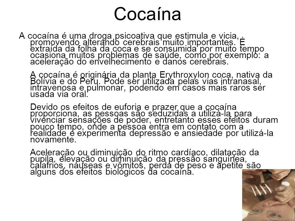 Cocaína A cocaína é uma droga psicoativa que estimula e vicia, promovendo alterando cerebrais muito importantes. É extraída da folha da coca e se cons