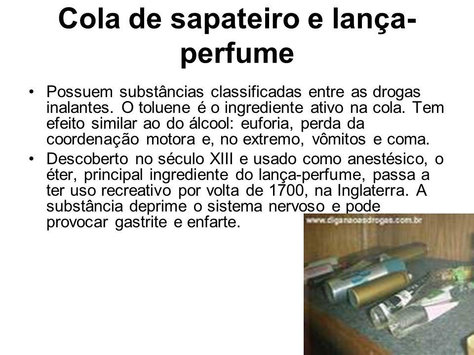 Cola de sapateiro e lança- perfume Possuem substâncias classificadas entre as drogas inalantes. O toluene é o ingrediente ativo na cola. Tem efeito si