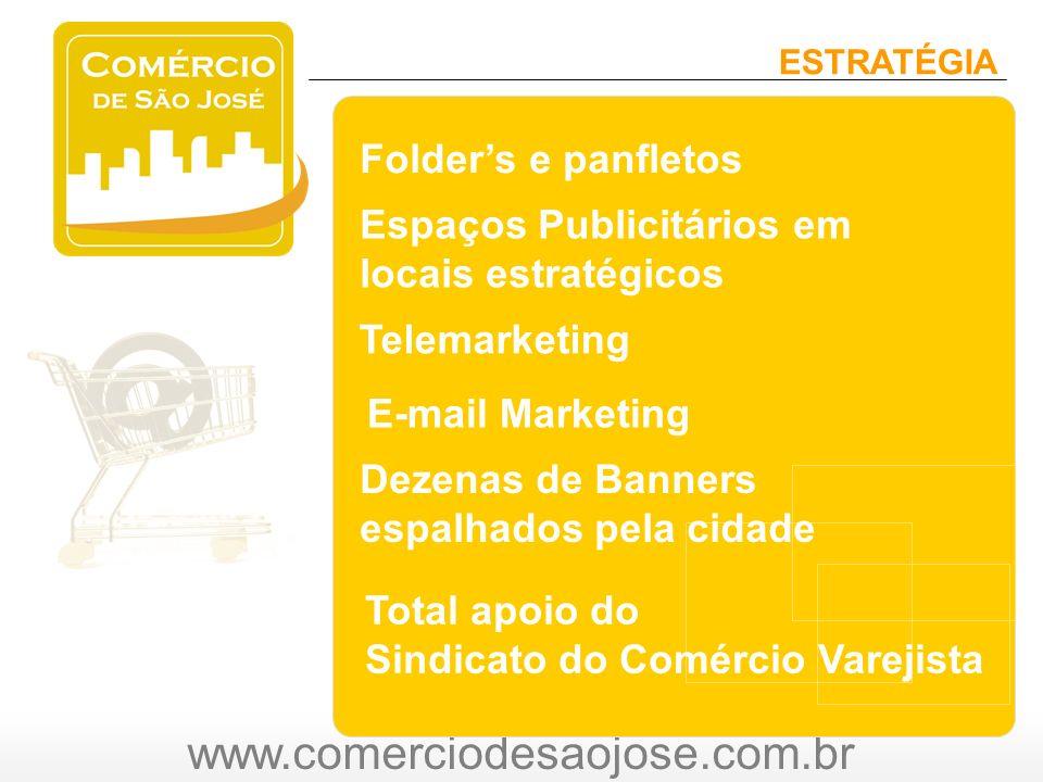 www.comerciodesaojose.com.br ESTRATÉGIA Folders e panfletos Espaços Publicitários em locais estratégicos Telemarketing E-mail Marketing Total apoio do Sindicato do Comércio Varejista Dezenas de Banners espalhados pela cidade