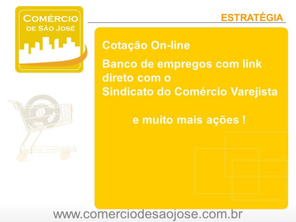 www.comerciodesaojose.com.br ESTRATÉGIA Cotação On-line Banco de empregos com link direto com o Sindicato do Comércio Varejista e muito mais ações !