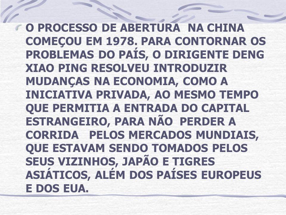 O PROCESSO DE ABERTURA NA CHINA COMEÇOU EM 1978. PARA CONTORNAR OS PROBLEMAS DO PAÍS, O DIRIGENTE DENG XIAO PING RESOLVEU INTRODUZIR MUDANÇAS NA ECONO