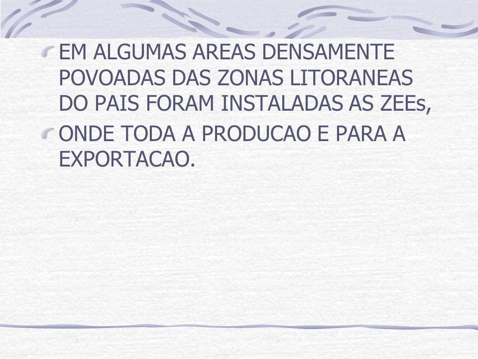 EM ALGUMAS AREAS DENSAMENTE POVOADAS DAS ZONAS LITORANEAS DO PAIS FORAM INSTALADAS AS ZEEs, ONDE TODA A PRODUCAO E PARA A EXPORTACAO.
