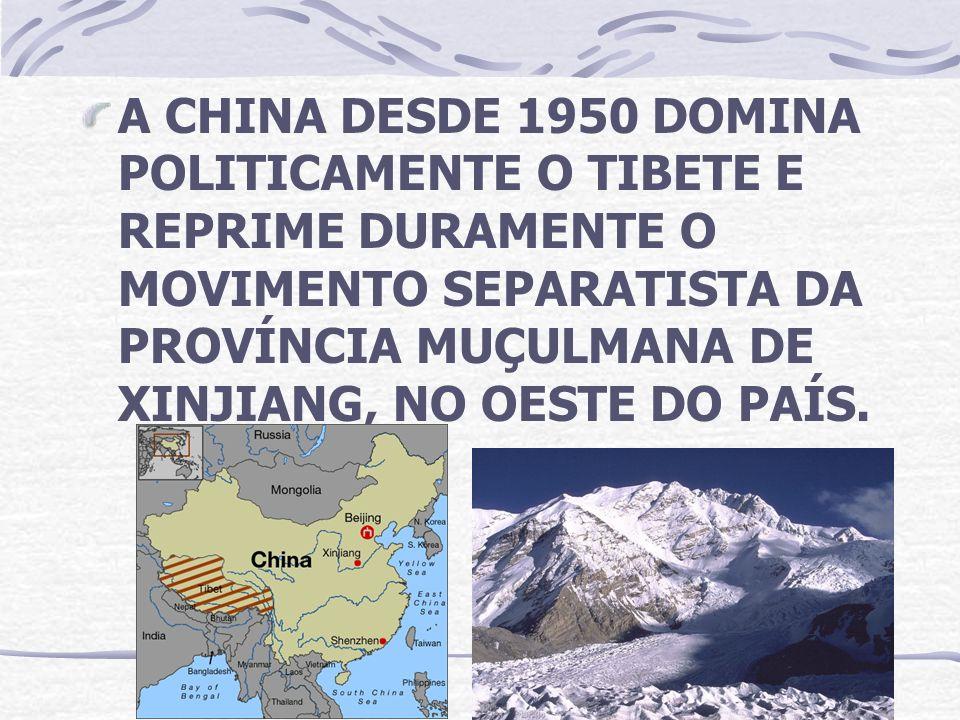 A CHINA DESDE 1950 DOMINA POLITICAMENTE O TIBETE E REPRIME DURAMENTE O MOVIMENTO SEPARATISTA DA PROVÍNCIA MUÇULMANA DE XINJIANG, NO OESTE DO PAÍS.