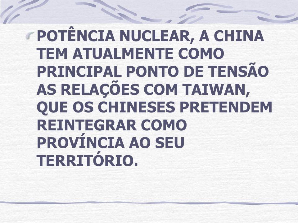 POTÊNCIA NUCLEAR, A CHINA TEM ATUALMENTE COMO PRINCIPAL PONTO DE TENSÃO AS RELAÇÕES COM TAIWAN, QUE OS CHINESES PRETENDEM REINTEGRAR COMO PROVÍNCIA AO