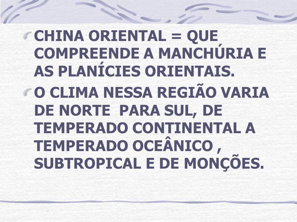 CHINA ORIENTAL = QUE COMPREENDE A MANCHÚRIA E AS PLANÍCIES ORIENTAIS. O CLIMA NESSA REGIÃO VARIA DE NORTE PARA SUL, DE TEMPERADO CONTINENTAL A TEMPERA