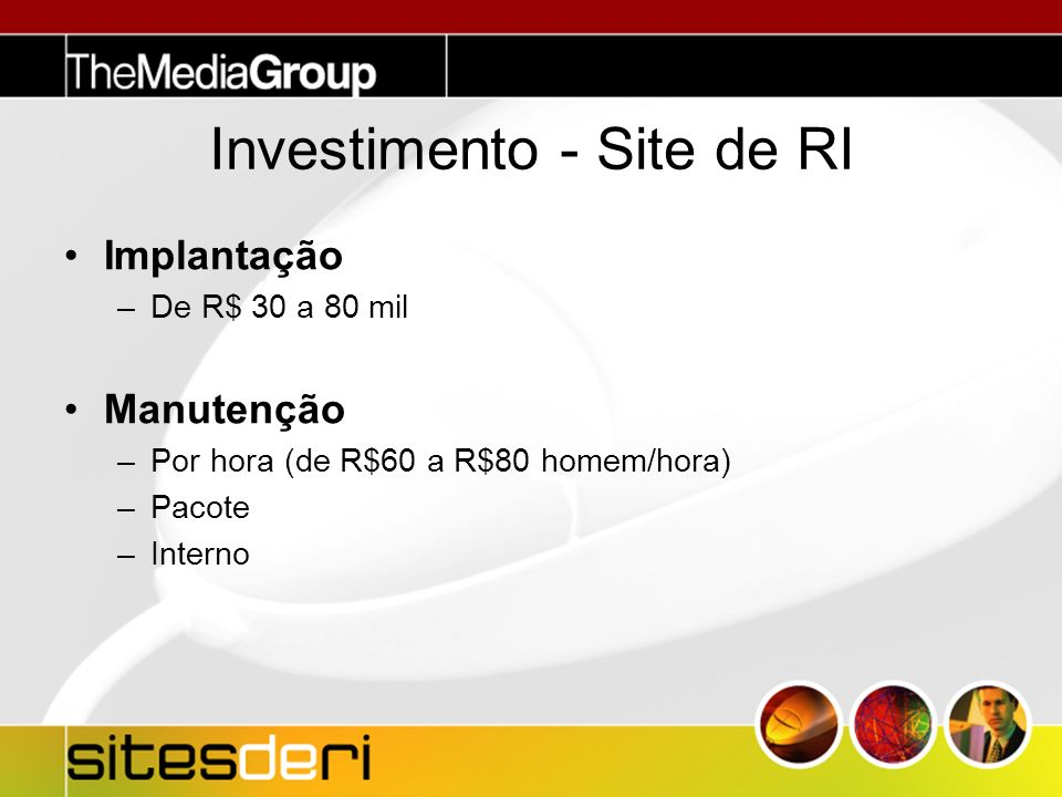 Investimento - Site de RI Implantação –De R$ 30 a 80 mil Manutenção –Por hora (de R$60 a R$80 homem/hora) –Pacote –Interno