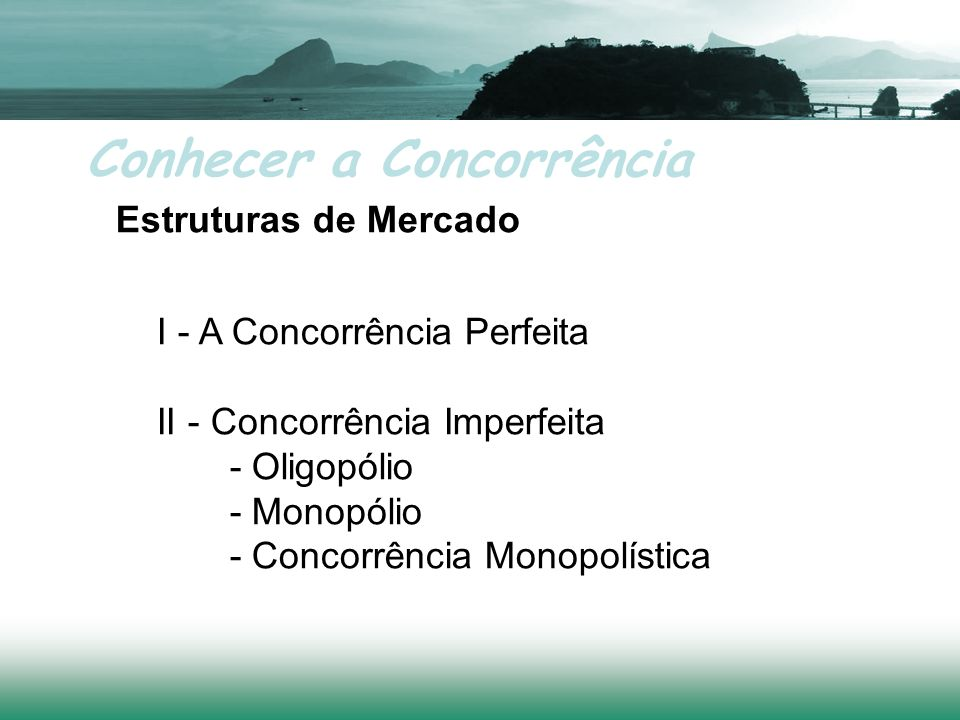 Conhecer a Concorrência Estruturas de Mercado I - A Concorrência Perfeita II - Concorrência Imperfeita - Oligopólio - Monopólio - Concorrência Monopolística