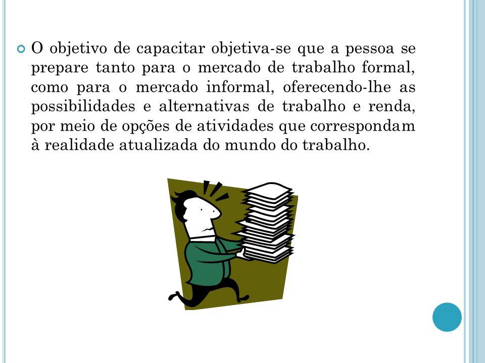 O objetivo de capacitar objetiva-se que a pessoa se prepare tanto para o mercado de trabalho formal, como para o mercado informal, oferecendo-lhe as p