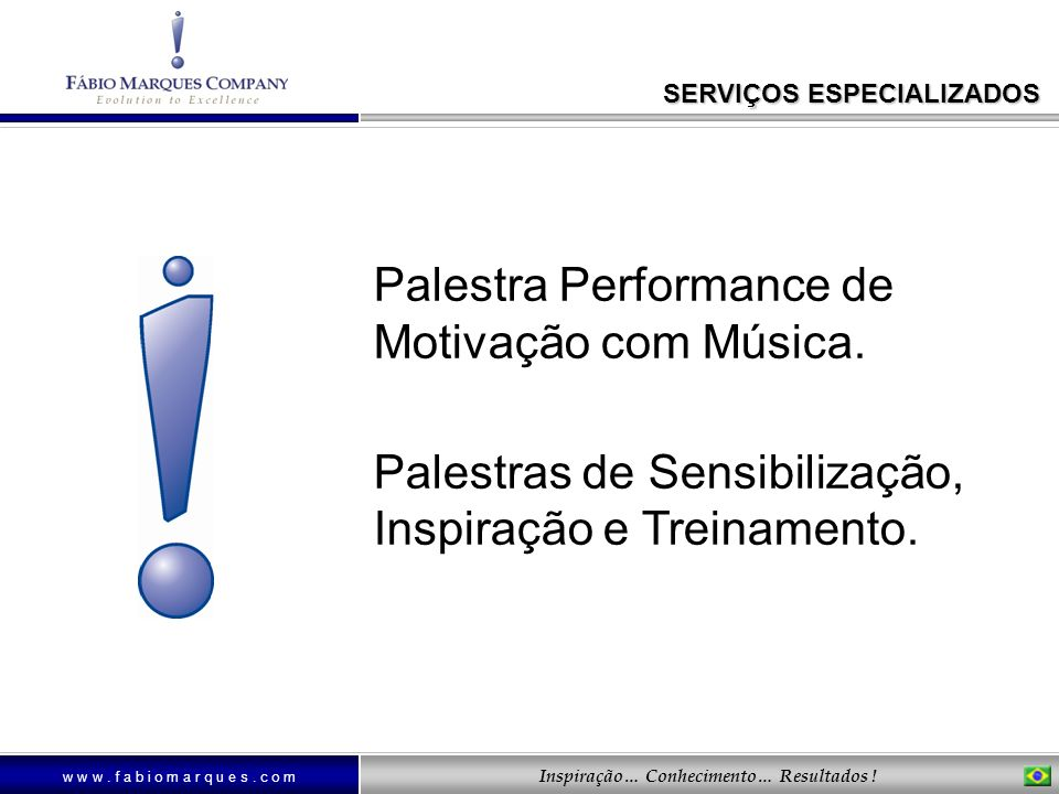 w w w. f a b i o m a r q u e s. c o m Inspiração… Conhecimento… Resultados ! Palestra Performance de Motivação com Música. Palestras de Sensibilização