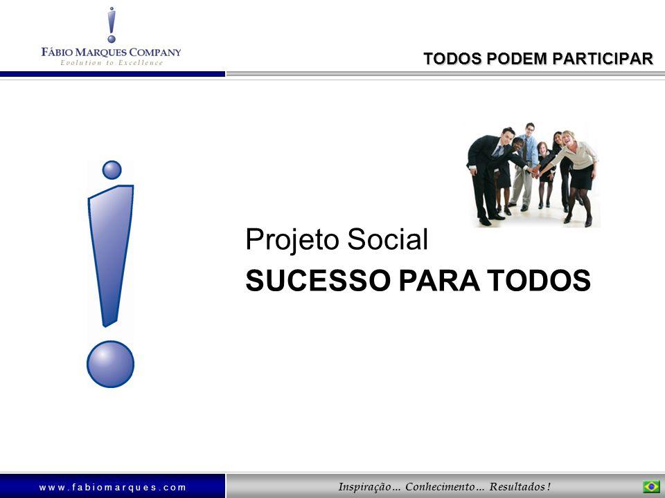 w w w. f a b i o m a r q u e s. c o m Inspiração… Conhecimento… Resultados ! Projeto Social SUCESSO PARA TODOS TODOS PODEM PARTICIPAR