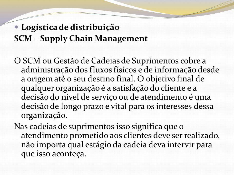 Logística de distribuição SCM – Supply Chain Management O SCM ou Gestão de Cadeias de Suprimentos cobre a administração dos fluxos físicos e de inform