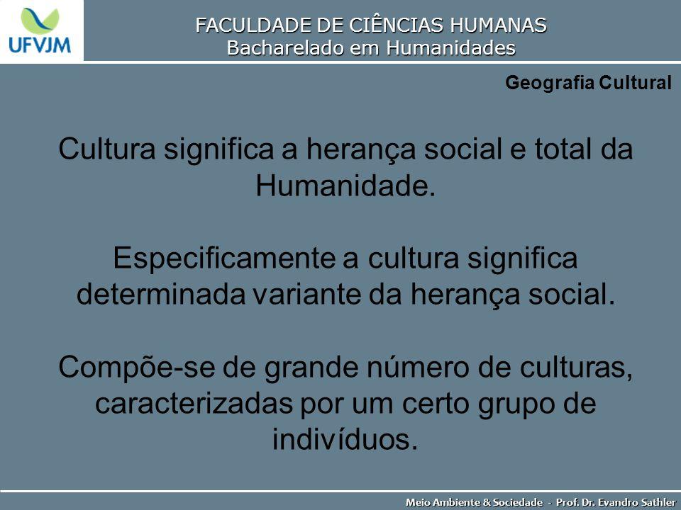 FACULDADE DE CIÊNCIAS HUMANAS Bacharelado em Humanidades Meio Ambiente & Sociedade - Prof. Dr. Evandro Sathler Geografia Cultural Cultura significa a
