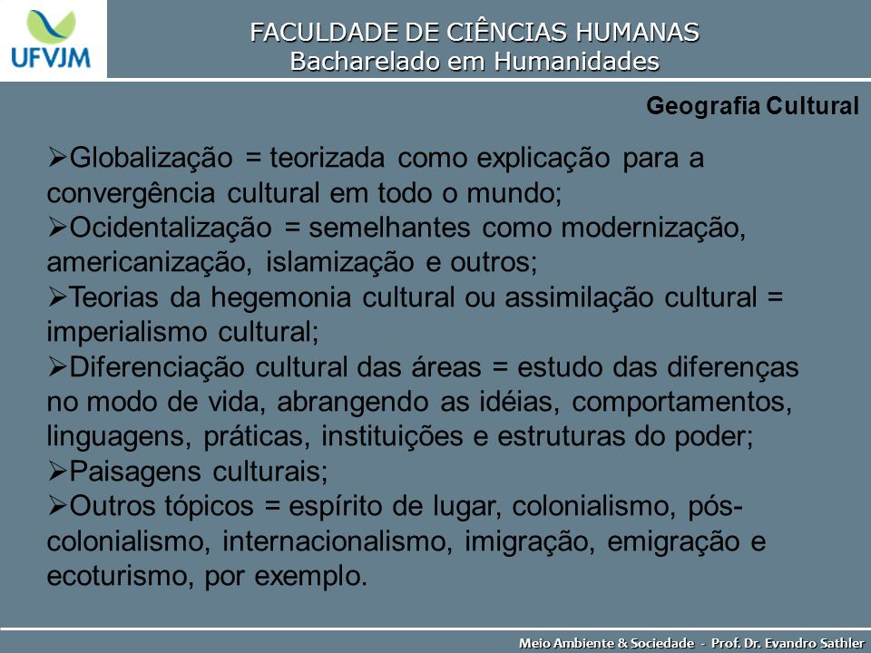 FACULDADE DE CIÊNCIAS HUMANAS Bacharelado em Humanidades Meio Ambiente & Sociedade - Prof. Dr. Evandro Sathler Geografia Cultural Globalização = teori