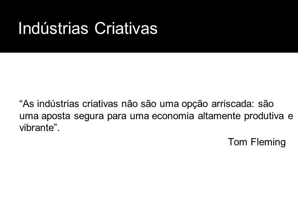 Indústrias Criativas As indústrias criativas não são uma opção arriscada: são uma aposta segura para uma economia altamente produtiva e vibrante. Tom