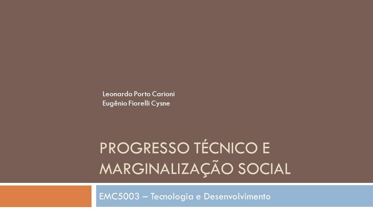 PROGRESSO TÉCNICO E MARGINALIZAÇÃO SOCIAL EMC5003 – Tecnologia e Desenvolvimento Leonardo Porto Carioni Eugênio Fiorelli Cysne