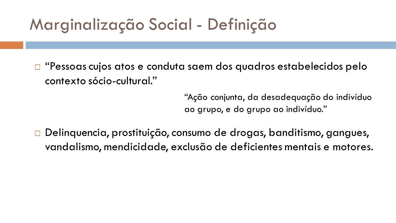 Marginalização Social - Definição Pessoas cujos atos e conduta saem dos quadros estabelecidos pelo contexto sócio-cultural. Delinquencia, prostituição