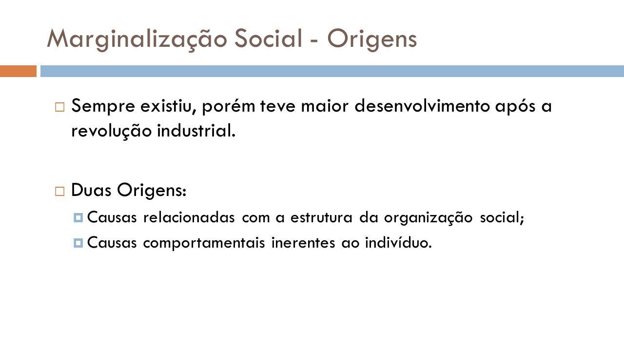Marginalização Social - Origens Sempre existiu, porém teve maior desenvolvimento após a revolução industrial. Duas Origens: Causas relacionadas com a