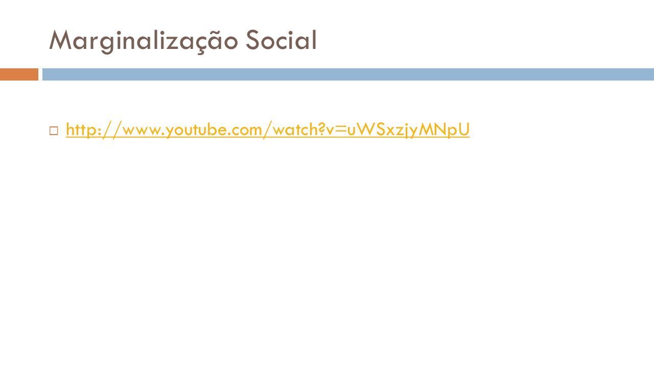 Marginalização Social http://www.youtube.com/watch?v=uWSxzjyMNpU