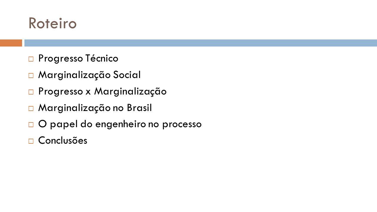 Roteiro Progresso Técnico Marginalização Social Progresso x Marginalização Marginalização no Brasil O papel do engenheiro no processo Conclusões