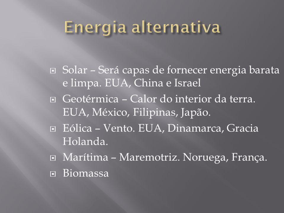 Solar – Será capas de fornecer energia barata e limpa. EUA, China e Israel Geotérmica – Calor do interior da terra. EUA, México, Filipinas, Japão. Eól