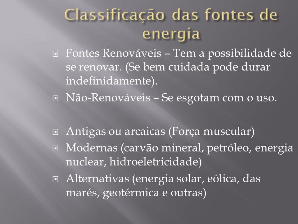 Fontes Renováveis – Tem a possibilidade de se renovar. (Se bem cuidada pode durar indefinidamente). Não-Renováveis – Se esgotam com o uso. Antigas ou