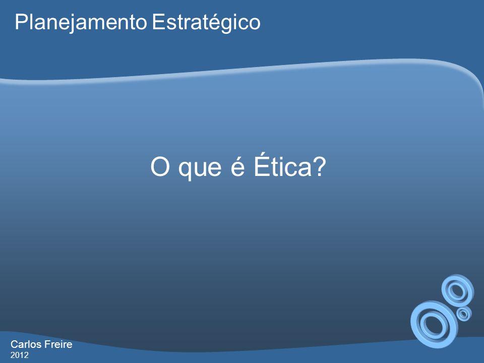 Carlos Freire 2012 Ética é a escolha pelo bem comum. Planejamento Estratégico