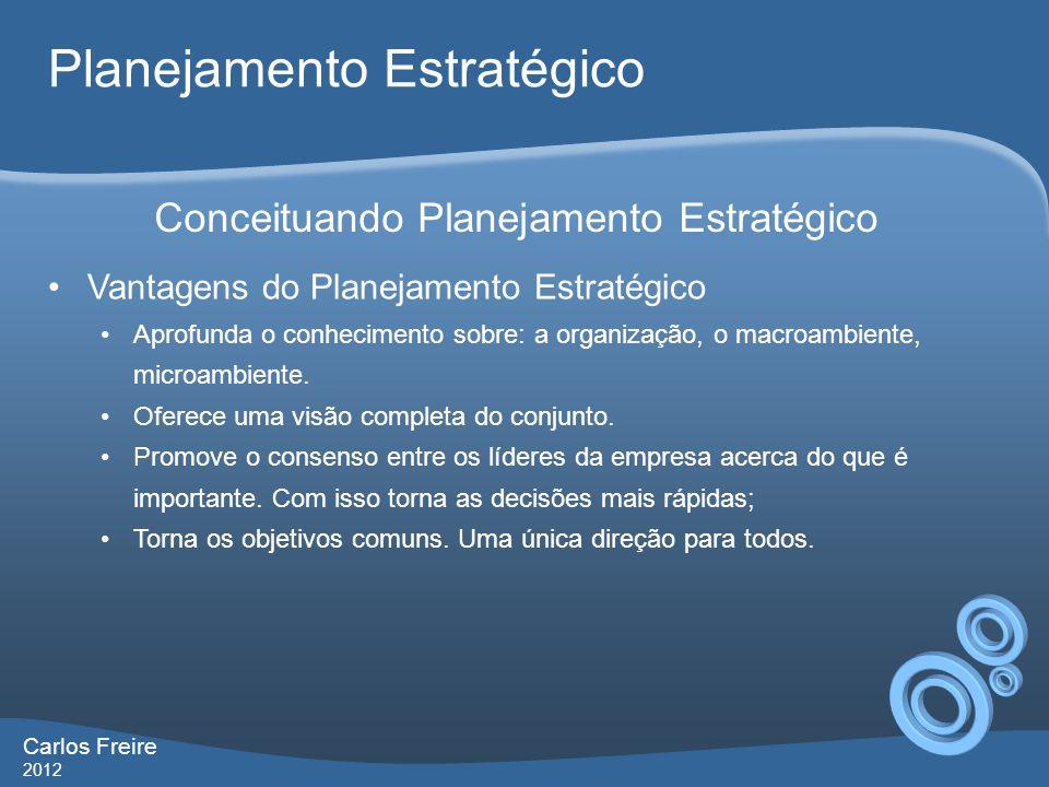 Carlos Freire 2012 Planejamento Estratégico Vantagens do Planejamento Estratégico Aprofunda o conhecimento sobre: a organização, o macroambiente, microambiente.