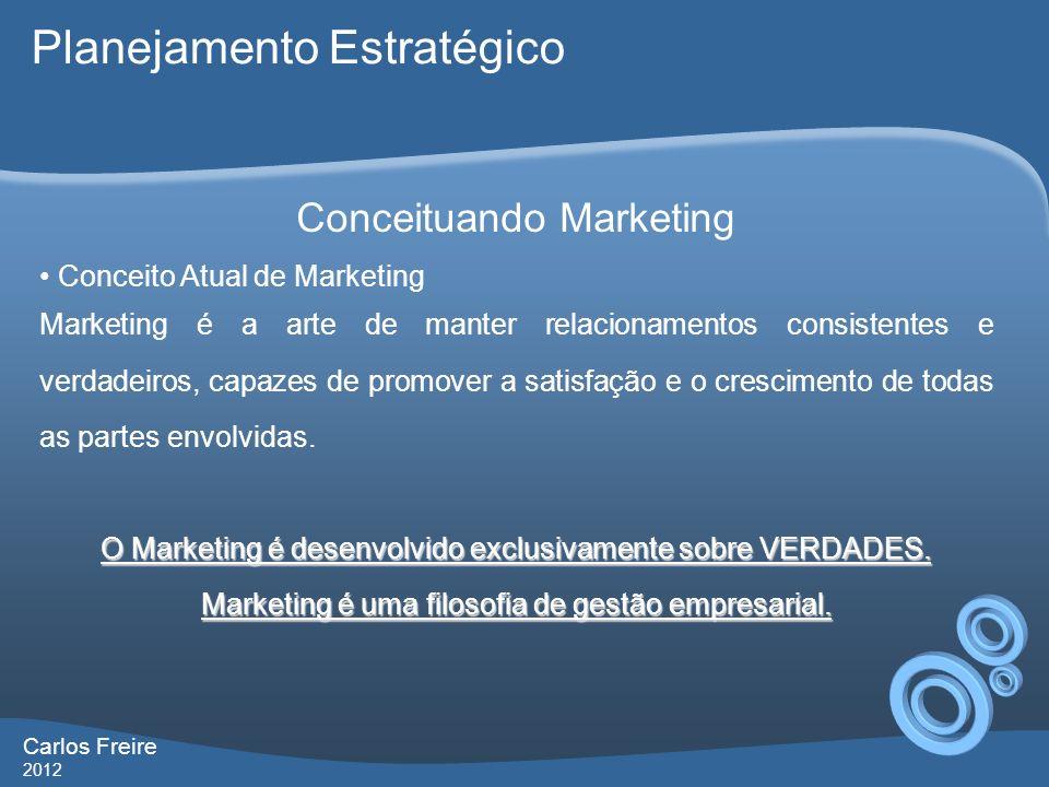 Carlos Freire 2012 Conceituando Marketing Conceito Atual de Marketing Marketing é a arte de manter relacionamentos consistentes e verdadeiros, capazes de promover a satisfação e o crescimento de todas as partes envolvidas.
