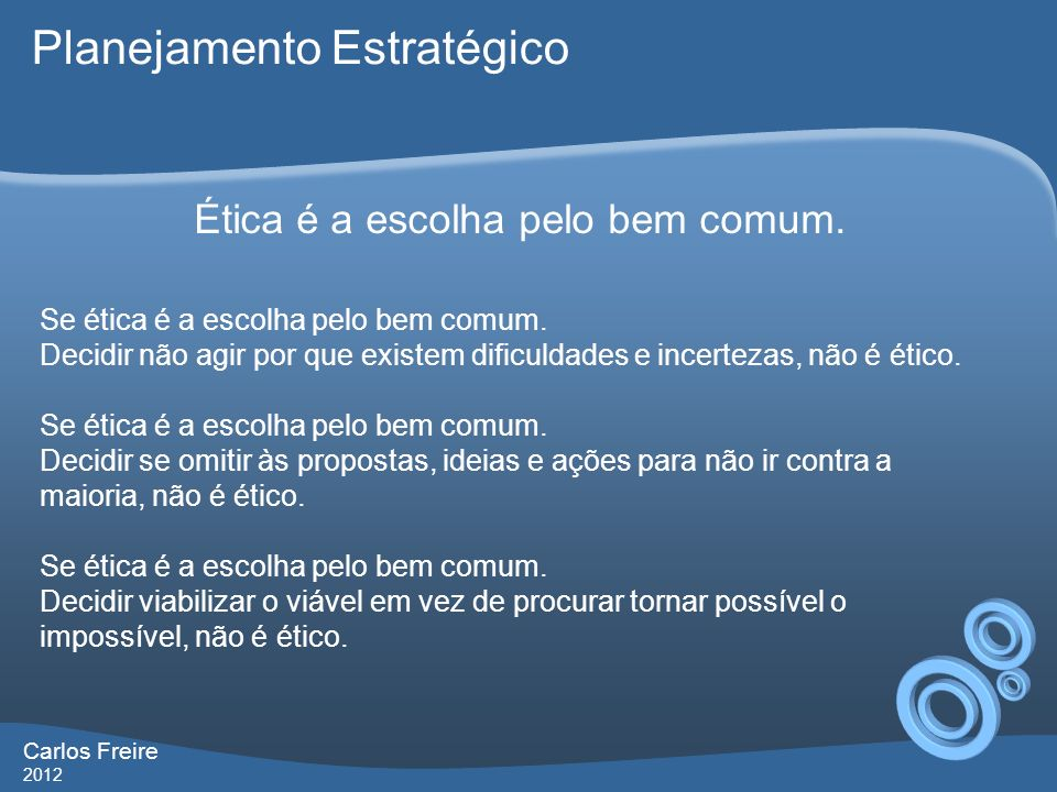 Carlos Freire 2012 Planejamento Estratégico Vantagens do Planejamento Estratégico Agiliza as adaptações da organização às mudanças do ambiente; Permite melhor alocação de recursos; Contextualiza os planos táticos; Otimiza os controles; Implementa ciclos permanentes de melhoria.
