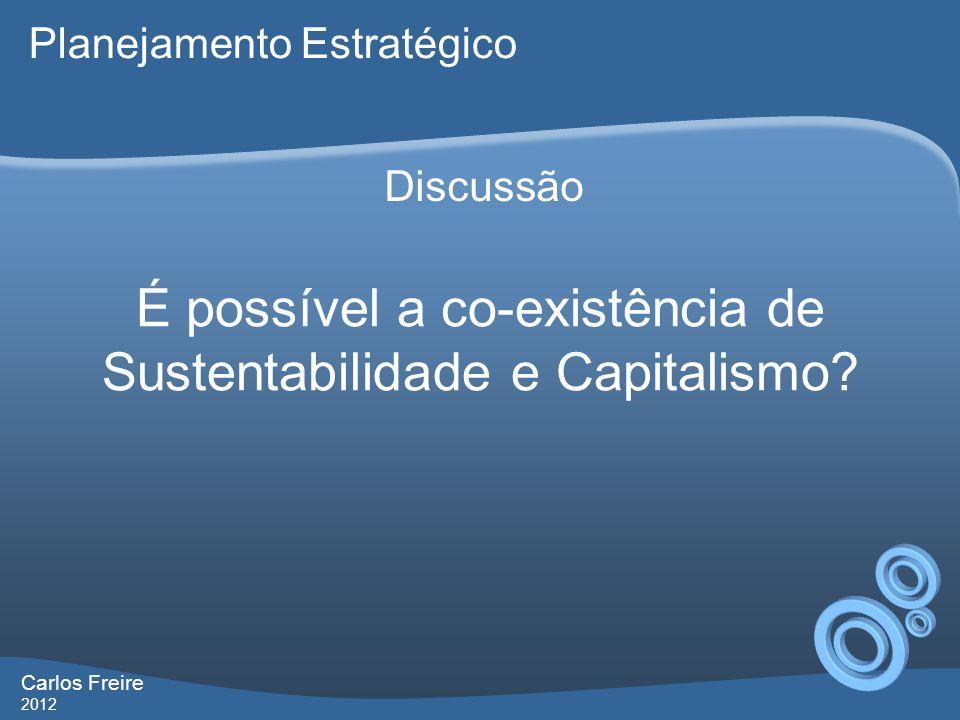Carlos Freire 2012 É possível a co-existência de Sustentabilidade e Capitalismo.