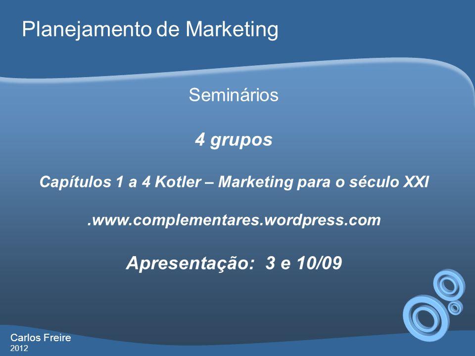 Carlos Freire 2012 Planejamento de Marketing Seminários 4 grupos Capítulos 1 a 4 Kotler – Marketing para o século XXI.www.complementares.wordpress.com Apresentação: 3 e 10/09
