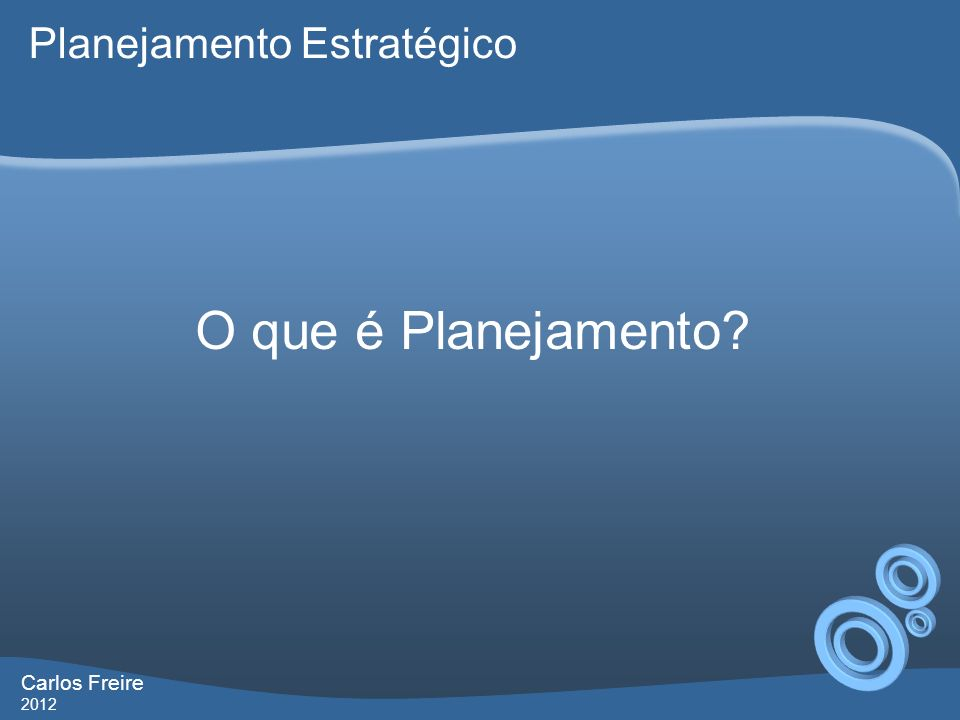 Carlos Freire 2012 O que é Planejamento? Planejamento Estratégico