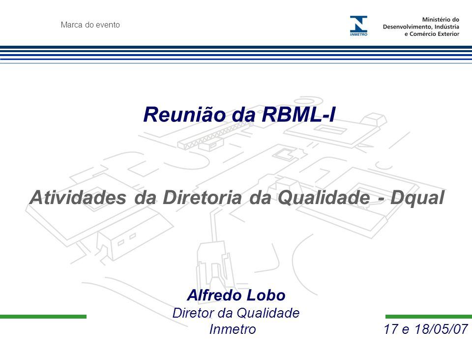 Marca do evento Reunião da RBML-I Alfredo Lobo Diretor da Qualidade Inmetro 17 e 18/05/07 Atividades da Diretoria da Qualidade - Dqual