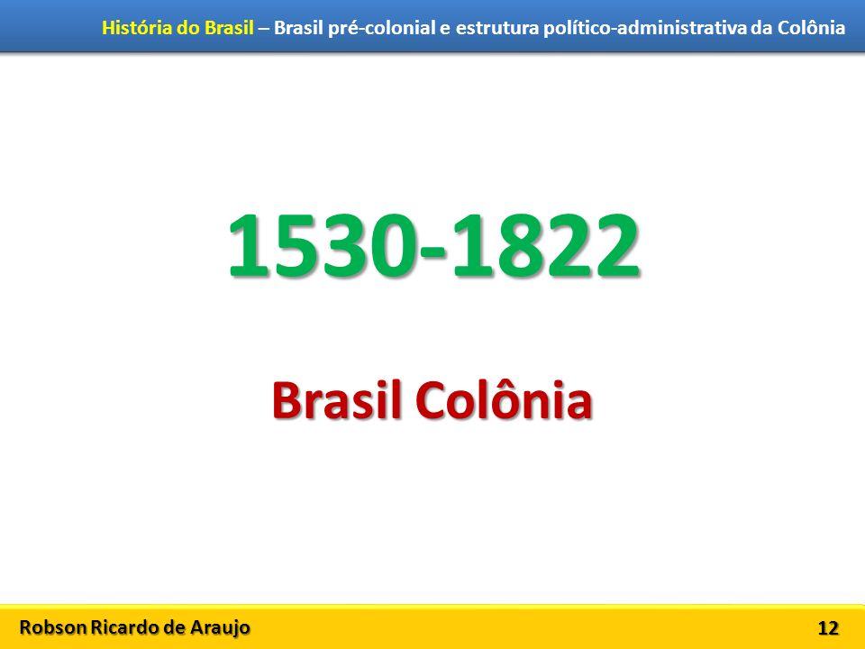 Robson Ricardo de Araujo História do Brasil – Brasil pré-colonial e estrutura político-administrativa da Colônia 12 1530-1822 Brasil Colônia