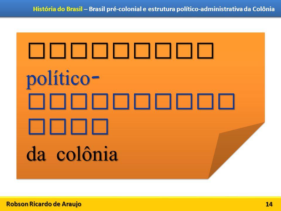 Robson Ricardo de Araujo História do Brasil – Brasil pré-colonial e estrutura político-administrativa da Colônia 14 Estrutura político - administra tiva da colônia