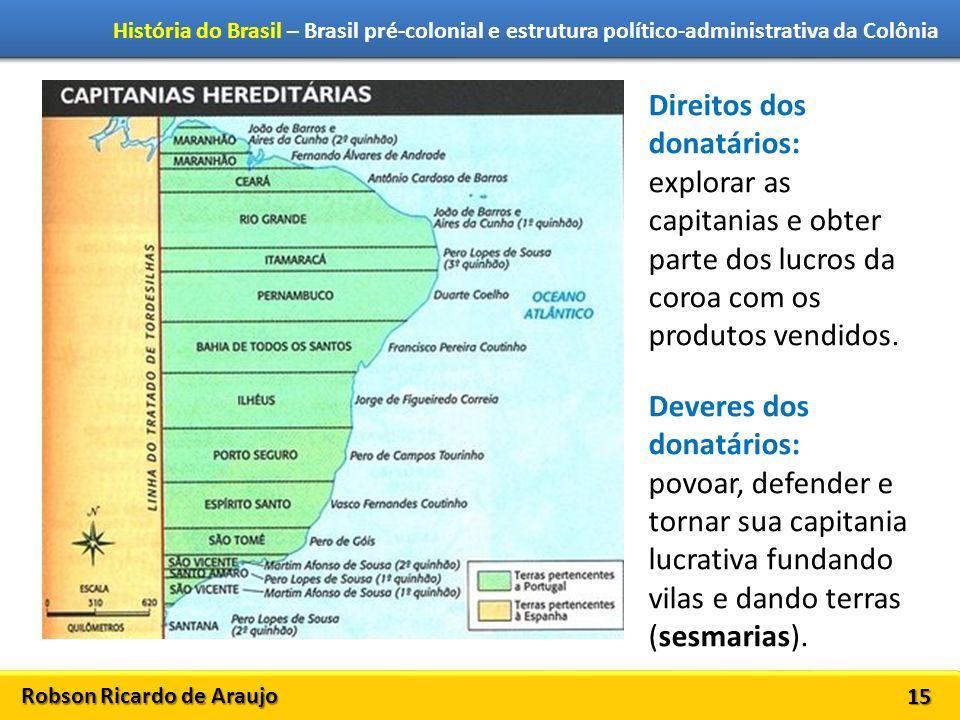 Robson Ricardo de Araujo História do Brasil – Brasil pré-colonial e estrutura político-administrativa da Colônia 15 Direitos dos donatários: explorar as capitanias e obter parte dos lucros da coroa com os produtos vendidos.