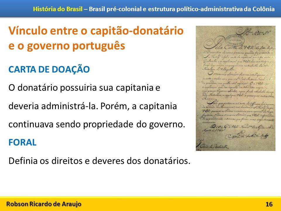 Robson Ricardo de Araujo História do Brasil – Brasil pré-colonial e estrutura político-administrativa da Colônia 16 Vínculo entre o capitão-donatário